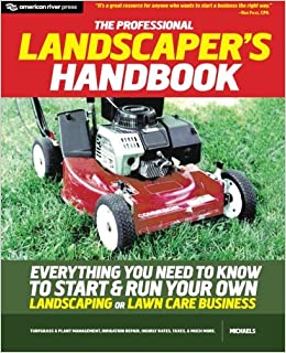 the professional landscapers handbook everything you need to know to start and run your own landscaping or lawn care business michaels 9780984183821
