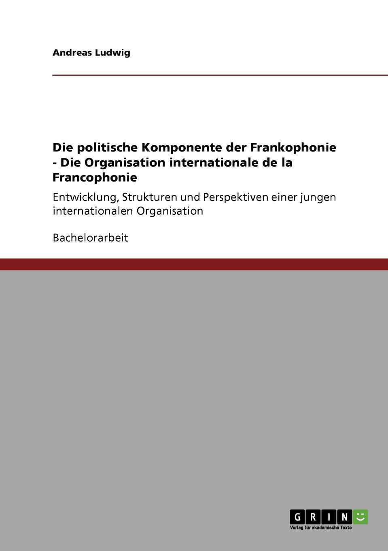Die politische Komponente der Frankophonie - Die Organisation internationale de la Francophonie: Entwicklung, Strukturen und Perspektiven einer jungen internationalen Organisation