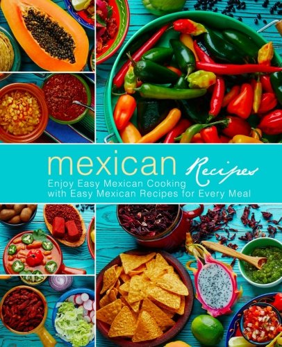 Mexican Recipes: Enjoy Easy Mexican Cooking with Easy Mexican Recipes for Every Meal by BookSumo Press