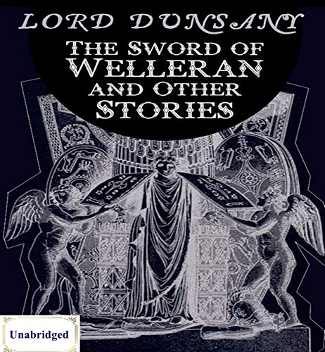 The Sword of Welleran and Other Stories (ANNOTATED) Unabridged Content & Easy reading - Lord Dunsany
