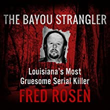 The Bayou Strangler: Louisiana's Most Gruesome Serial Killer Audiobook by Fred Rosen Narrated by Keith Foster