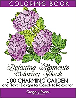 Relaxing Moments Coloring Book 100 Charming Garden And Flower Designs For Complete Relaxation Adult Grown Up
