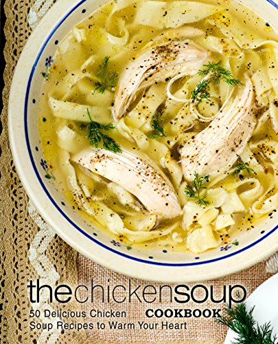 The Chicken Soup Cookbook: 50 Delicious Chicken Soup Recipes to Warm Your Heart (2nd Edition) by BookSumo Press