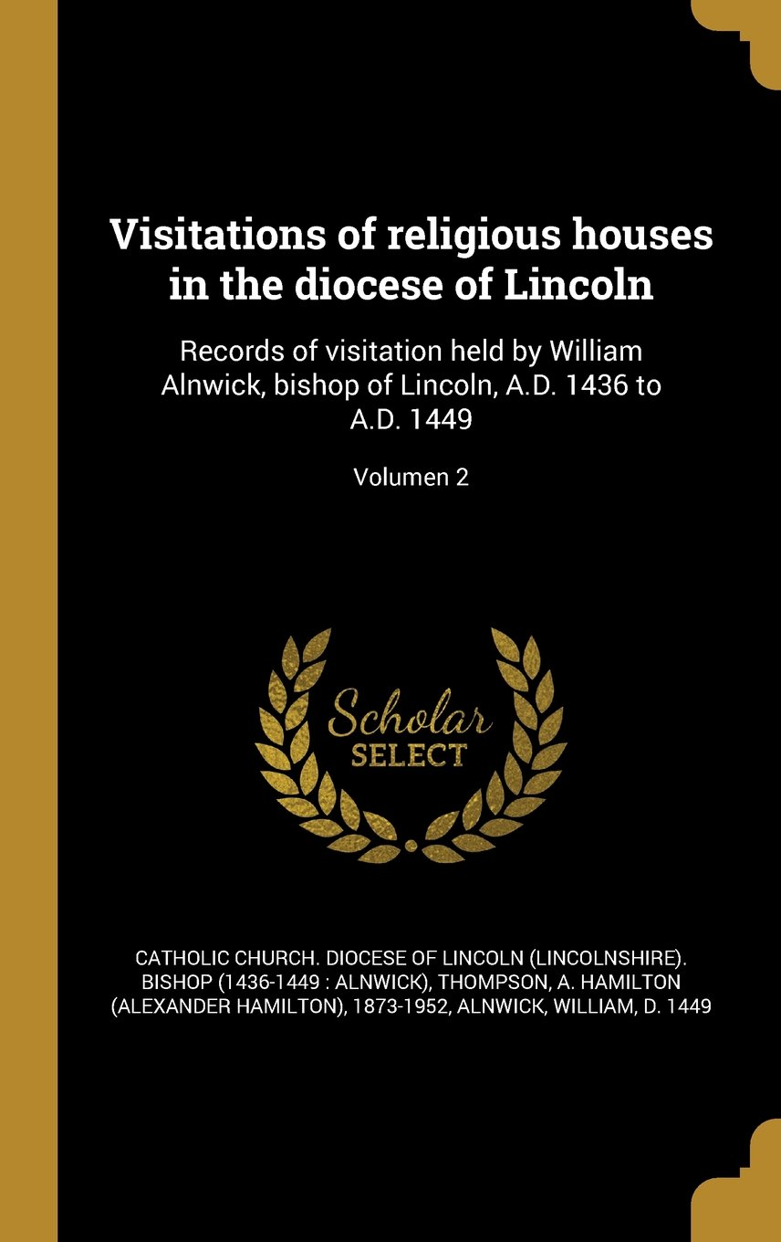Visitations of Religious Houses in the Diocese of Lincoln: Records of Visitation Held by William Alnwick, Bishop of Lincoln, A.D. 1436 to A.D. 1449; Volumen 2 (Latin Edition) ebook