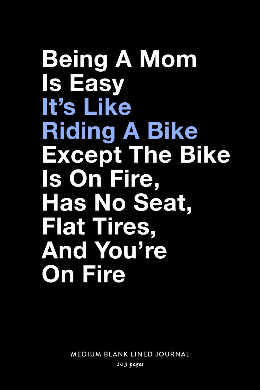 Buy Being A Mom Is Easy It S Like Riding A Bike Except The Bike Is On Fire Has No Seat Flat Tires And You Re On Fire Medium Blank Lined Journal 109