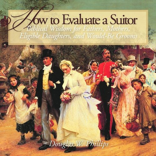 Read Online How to Evaluate a Suitor: Biblical Wisdom for Fathers, Mothers, Eligible Daughters, and Would-be Grooms PDF