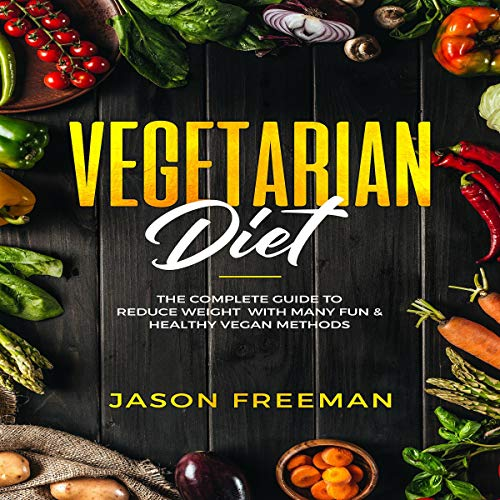 Vegetarian Diet: The Complete Guide to Reduce Weight with Many Fun & Healthy Vegan Methods by Jason Freeman