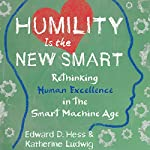 Humility Is the New Smart: Rethinking Human Excellence in the Smart Machine Age | Edward D. Hess,Katherine Ludwig