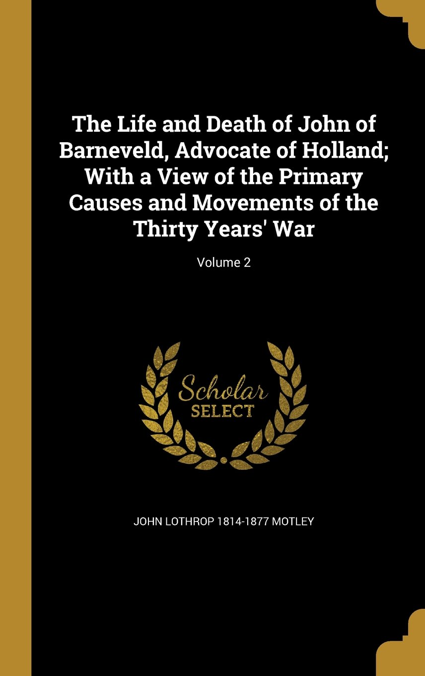 Download The Life and Death of John of Barneveld, Advocate of Holland; With a View of the Primary Causes and Movements of the Thirty Years' War; Volume 2 ebook