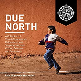 Due North: A collection of travel observations, reflections, and snapshots across colors, cultures, and continents by [A. Åkerström, Lola]