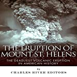 The Eruption of Mount St. Helens: The Deadliest Volcanic Eruption in American History | Charles River Editors