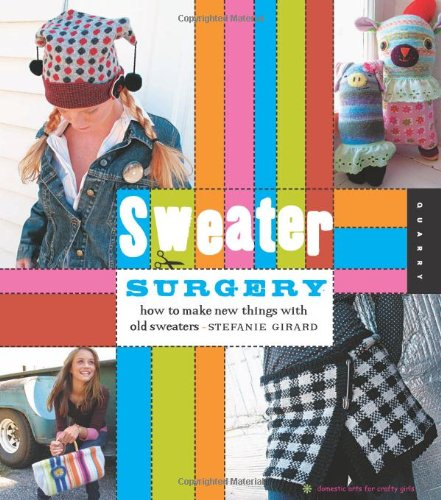 Download Sweater Surgery: How to Make New Things with Old Sweaters (Domestic Arts for Crafty Girls) pdf