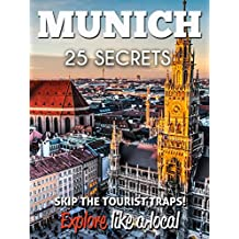 MUNICH 25 Secrets - The Locals Travel Guide  For Your Trip to Munich (Germany) 2018: Skip the tourist traps and explore like a local : Where to Go, Eat & Party in Munich - Germany