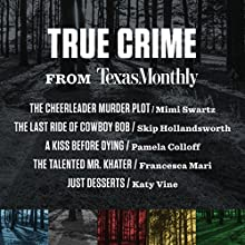 True Crime from Texas Monthly Audiobook by Pamela Colloff, Skip Hollandsworth, Katy Vine, Mimi Swartz, Francesca Mari Narrated by Staci Snell, Karissa Vacker, Lydia Mackay, Pam Dougherty, Mallorie Rodak