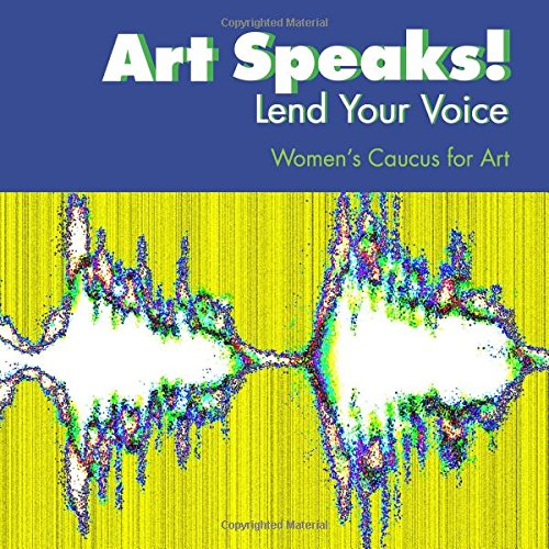 Art Speaks! Lend Your Voice: An Exhibition Catalog of the Women's Caucus for Art