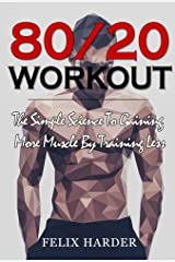 Workout: 80/20 Workout: The Simple Science To Gaining More Muscle By Training Less (Workout Routines, Workout Books, Workout Plan, Bodybuilding For Beginners, ... Bodybuilding Workout) (Bodybuilding Series) Kindle Edition