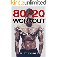 Workout: 80/20 Workout: The Simple Science To Gaining More Muscle By Training Less (Workout Routines, Workout Books…