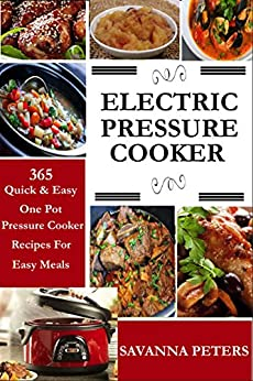 Electric Pressure Cooker:  365 Quick & Easy, One Pot, Pressure Cooker Recipes For Easy Meals by [Peters, Savanna]
