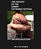 The History of The Fattening Festival: An Introduction (SSBBW, USSBBW, BBW, XWG, Feederism, Weight Gain, Immobility) (The SSBBW Fattening Festival Book 0)