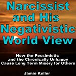Narcissist and his Negativistic Worldview: How the Pessimistic and the Chronically Unhappy Cause Long Term Misery for Others | Jamie Keller