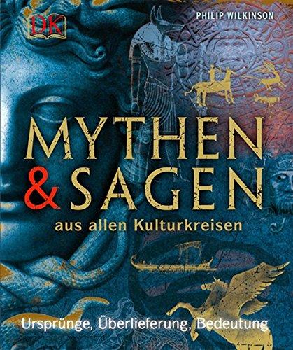 Mythen und Sagen aus allen Kulturkreisen: Ursprünge, Überlieferung, Bedeutung