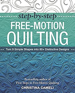 Step-by-Step Free-Motion Quilting: Turn 9 Simple Shapes into 80+ Distinctive Designs • Best-selling author of First Steps to Free-Motion Quilting by [Cameli, Christina]