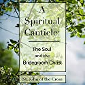 A Spiritual Canticle: The Soul and the Bridegroom Christ Audiobook by St. John of the Cross Narrated by Robert J. Shaw