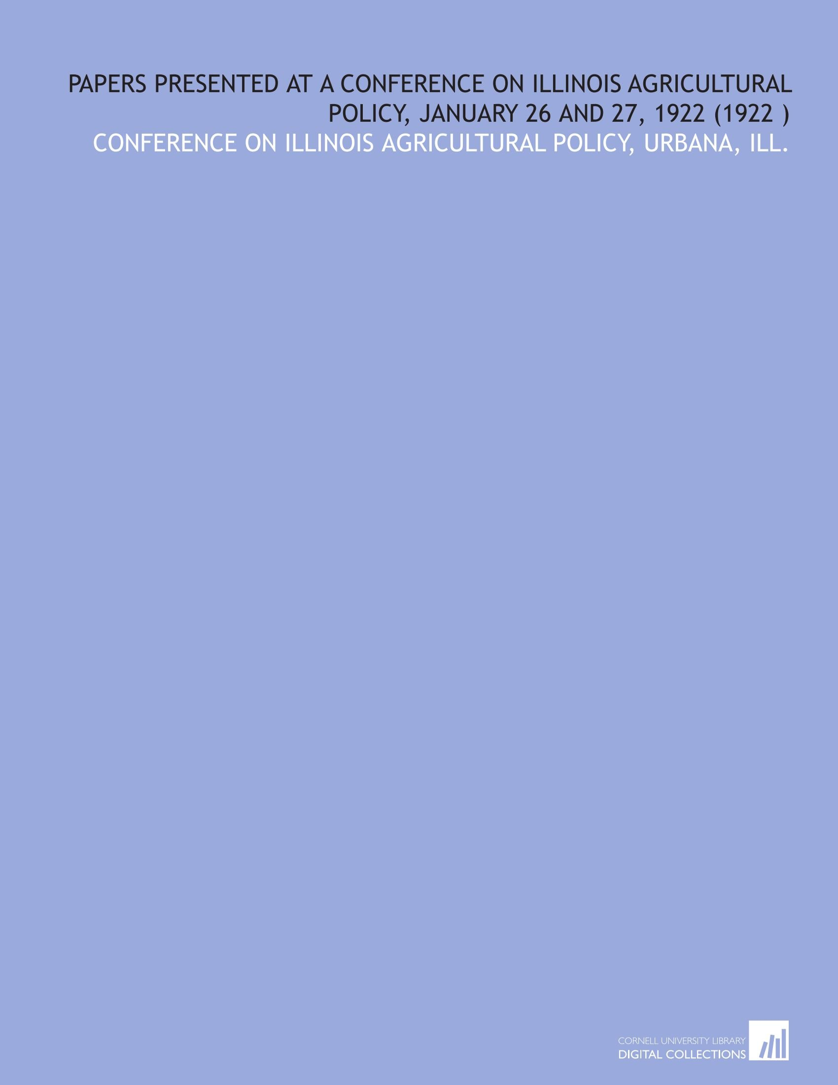 Download Papers Presented at a Conference on Illinois Agricultural Policy, January 26 and 27, 1922 (1922 ) ebook