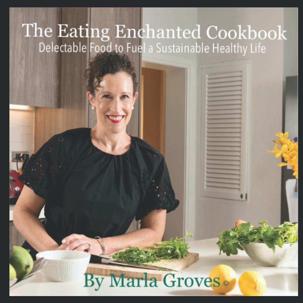 The Eating Enchanted Cookbook: Delectable Food to Fuel a Sustainable Healthy Life