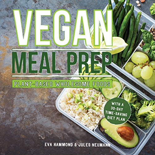 Vegan Meal Prep: Tasty Plant-Based Whole Foods With a 30-Day Time-Saving Diet Plan by Eva Hammond, Jules Neumann