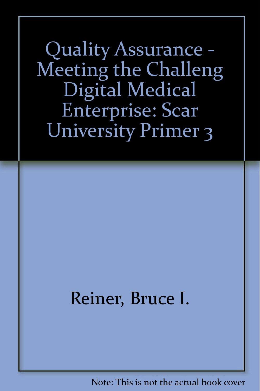 Quality Assurance - Meeting the Challeng Digital Medical Enterprise: Scar University Primer 3 pdf epub