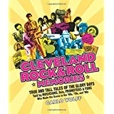 Cleveland Rock & Roll Memories: True and Tall Tales of the Glory Days, Told by Musicians, DJs, Promoters, and Fans Who Made t
