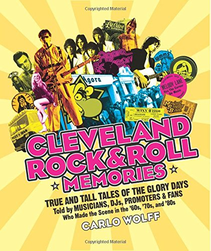 Cleveland Rock and Roll Memories: True and Tall Tales of the Glory Days, Told by Musicians, DJs, Promoters, and Fans Who Made the Scene in the '60s, '70s, and '80s