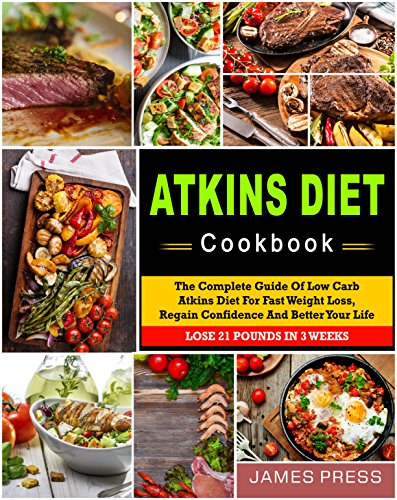 Atkins Diet Cookbook: The Complete Guide Of Low Carb Atkins Diet For Fast Weight Loss, Regain Confidence And Better Your Life, Lose 21 Pounds In 3 Weeks( Ketogenic Diet, Low Carb Diet, Keto Diet) by James  Press