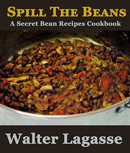 Spill The Beans: A Secret Beans Recipes Cookbook (Walter Lagasse Cookbook Series) by [Lagasse, Walter]
