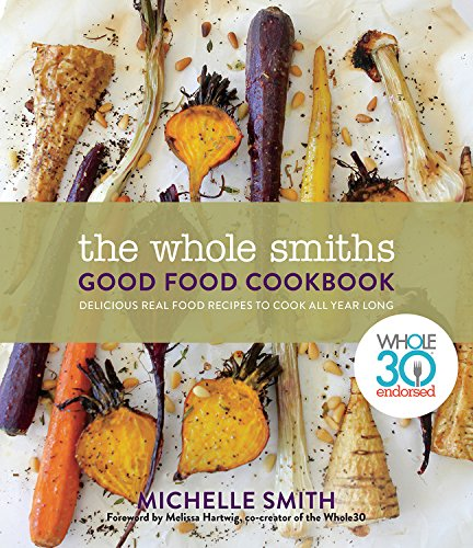 Book cover from The Whole Smiths Good Food Cookbook: Whole30 Endorsed, Delicious Real Food Recipes to Cook All Year Long by Michelle Smith