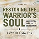 Restoring the Warrior's Soul: An Essential Guide to Coming Home Speech by Edward Tick Narrated by Edward Tick