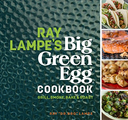 Ray Lampe's Big Green Egg Cookbook: Grill, Smoke, Bake & Roast (Ceramic Chefs)