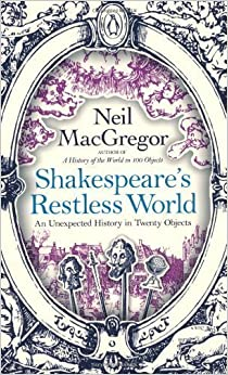 Shakespeare's Restless World: An Unexpected History in Twenty Objects by MacGregor, Dr Neil (2013)