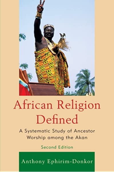 African Religion Defined A Systematic Study Of Ancestor Worship Among The Akan Ephirim Donkor Anthony 9780761860570 Amazon Com Books