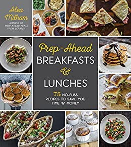 Prep-Ahead Breakfasts and Lunches: 75 No-Fuss Recipes to Save You Time and Money by [Milham, Alea]