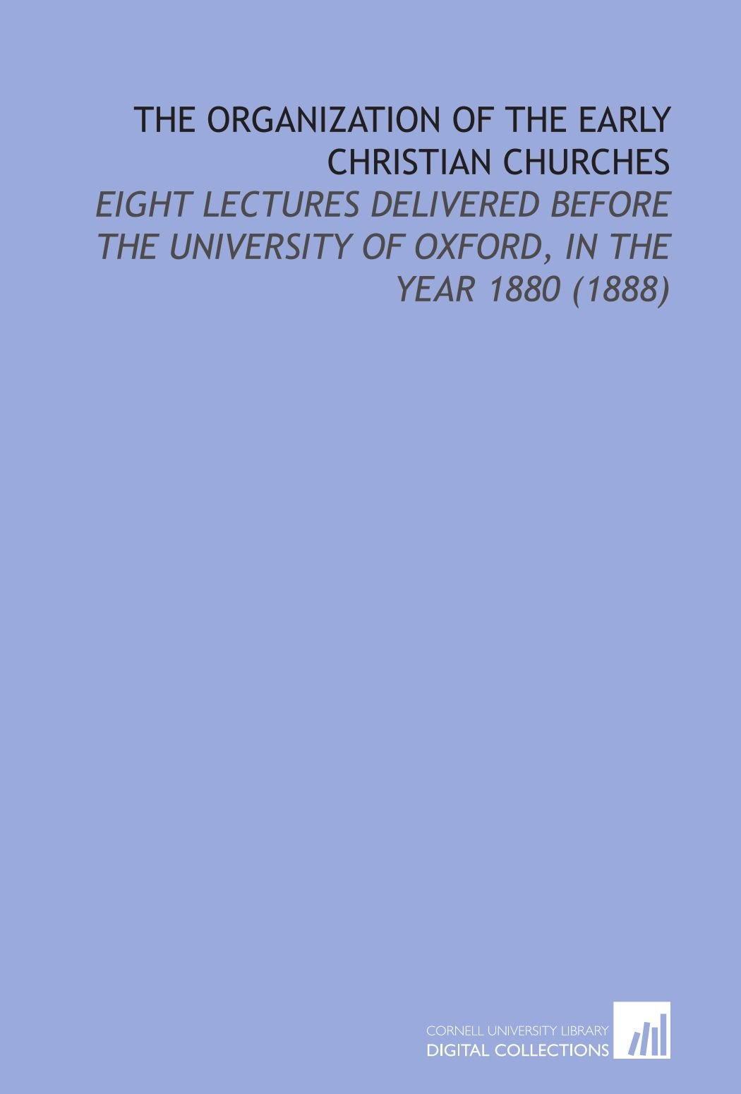 Read Online The Organization of the Early Christian Churches: Eight Lectures Delivered Before the University of Oxford, in the Year 1880 (1888) pdf epub
