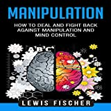 Manipulation: How to Deal and Fight Back Against Manipulation and Mind Control