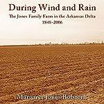 During Wind and Rain: The Jones Family Farm in the Arkansas Delta, 1848-2006   Margaret Jones Bolsterli