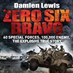 Zero Six Bravo: 60 Special Forces. 100,000 Enemy. The Explosive True Story | Damien Lewis