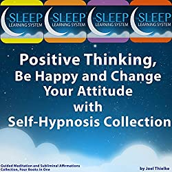 Positive Thinking, Be Happy, and Change Your Attitude with Self-Hypnosis, Guided Meditation, and Subliminal Affirmations Collection - Four Books in One (The Sleep Learning System)