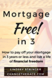 Mortgage Free! in 3: How to pay off your mortgage in 3 years or less and live a life of financial freedom.