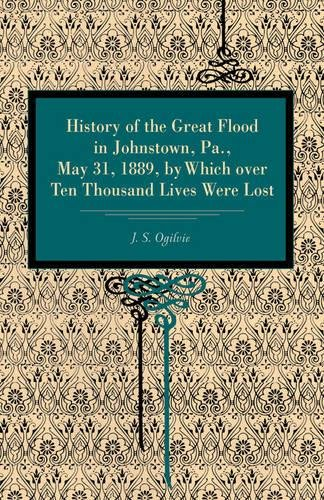 History of the Great Flood in Johnstown, Pa., May 31, 1889, by Which over Ten Thousand Lives Were Lost