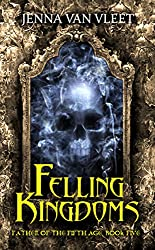 Felling Kingdoms (The Father of the Fifth Age Book 5)