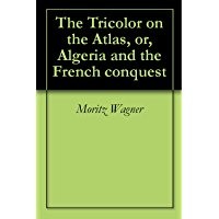 The Tricolor on the Atlas, or, Algeria and the French conquest